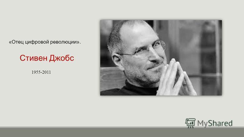 Стивен Джобс 1955-2011 «Отец цифровой революции».