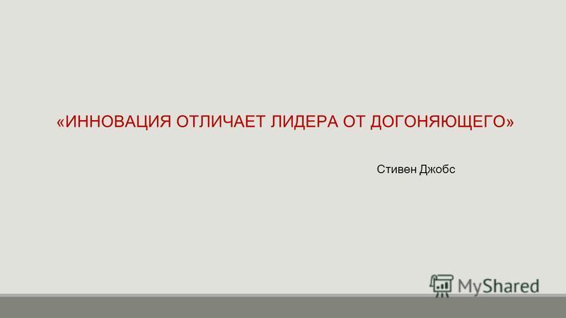 «ИННОВАЦИЯ ОТЛИЧАЕТ ЛИДЕРА ОТ ДОГОНЯЮЩЕГО» Стивен Джобс