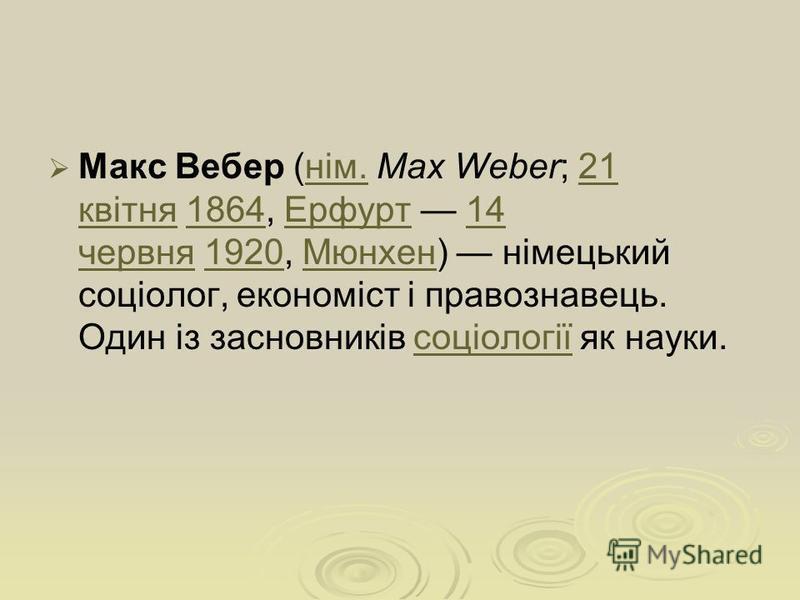 Макс Вебер (нім. Max Weber; 21 квітня 1864, Ерфурт 14 червня 1920, Мюнхен) німецький соціолог, економіст і правознавець. Один із засновників соціології як науки.нім.21 квітня1864Ерфурт14 червня1920Мюнхенсоціології