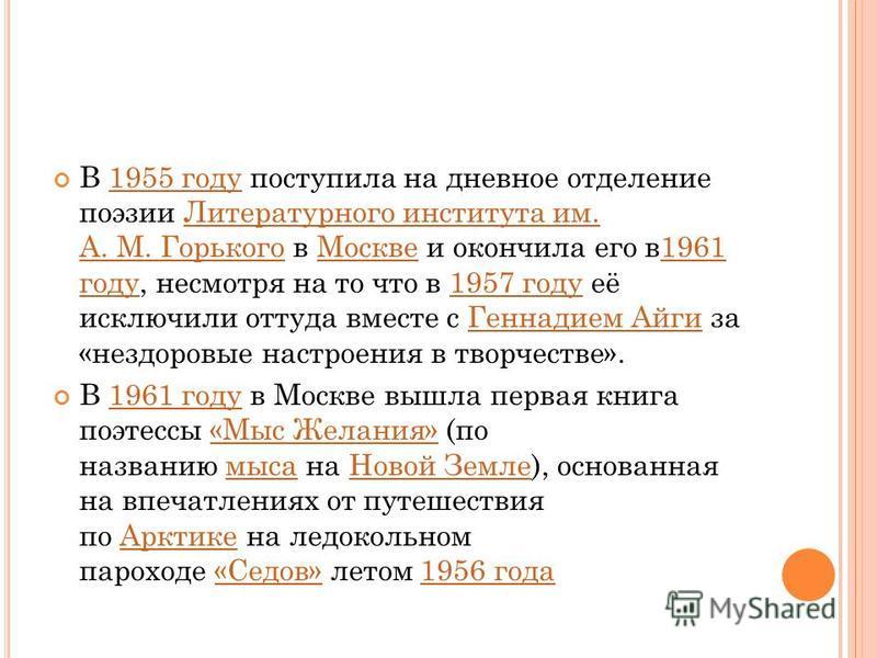 В 1955 году поступила на дневное отделение поэзии Литературного института им. А. М. Горького в Москве и окончила его в 1961 году, несмотря на то что в 1957 году её исключили оттуда вместе с Геннадием Айги за «нездоровые настроения в творчестве».1955