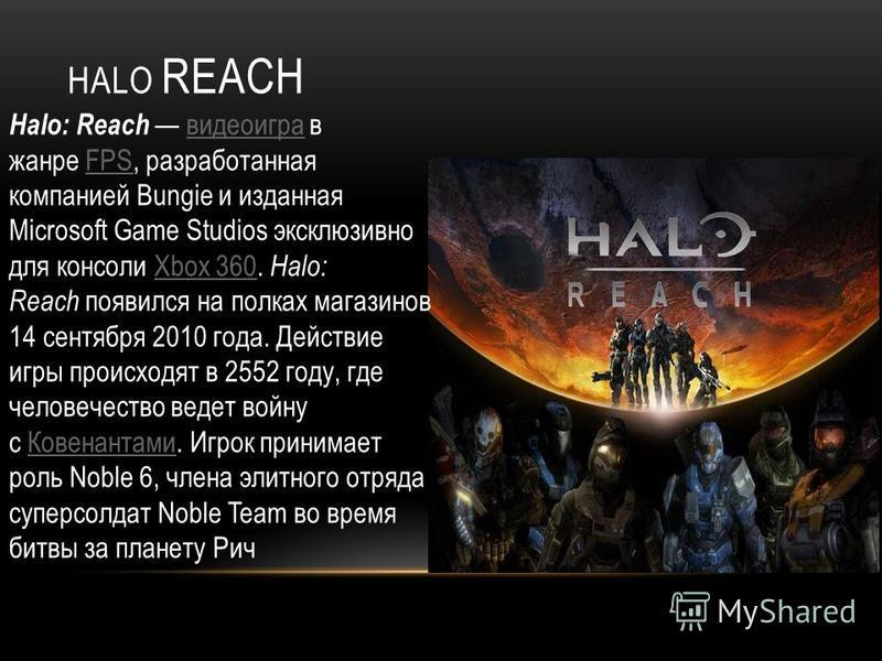 HALO REACH Halo: Reach видеоигра в жанре FPS, разработанная компанией Bungie и изданная Microsoft Game Studios эксклюзивно для консоли Xbox 360. Halo: Reach появился на полках магазинов 14 сентября 2010 года. Действие игры происходят в 2552 году, где