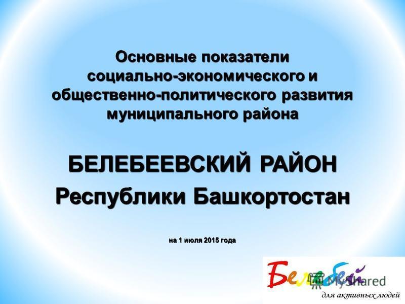 Основные показатели социально-экономического и общественно-политического развития муниципального района БЕЛЕБЕЕВСКИЙ РАЙОН Республики Башкортостан на 1 июля 2015 года