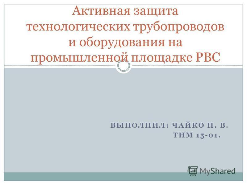 ВЫПОЛНИЛ: ЧАЙКО Н. В. ТНМ 15-01. Активная защита технологических трубопроводов и оборудования на промышленной площадке РВС