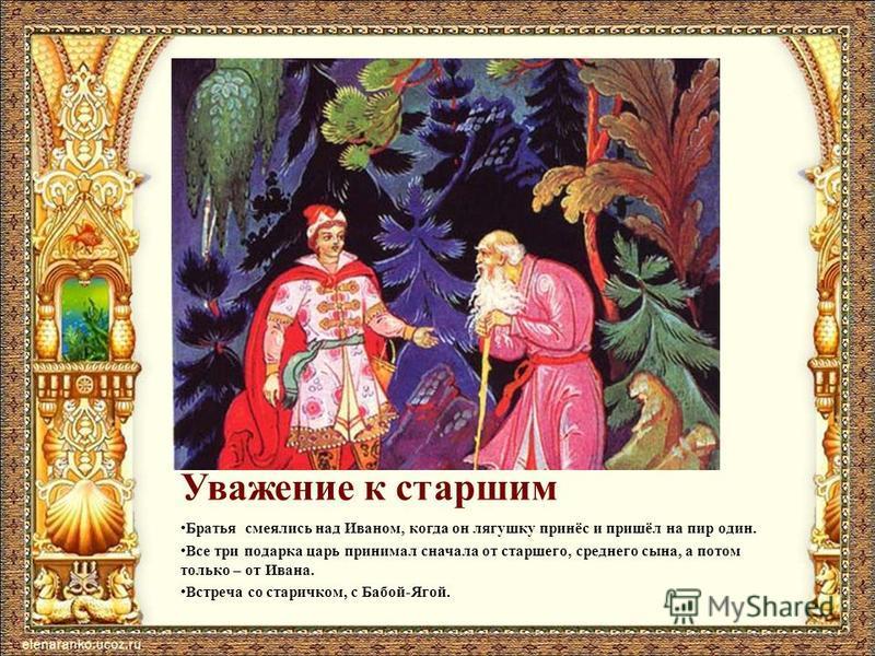 Уважение к старшим Братья смеялись над Иваном, когда он лягушку принёс и пришёл на пир один. Все три подарка царь принимал сначала от старшего, среднего сына, а потом только – от Ивана. Встреча со старичком, с Бабой-Ягой.