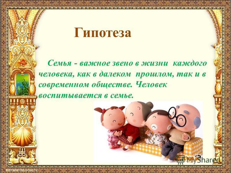 Гипотеза Семья - важное звено в жизни каждого человека, как в далеком прошлом, так и в современном обществе. Человек воспитывается в семье.