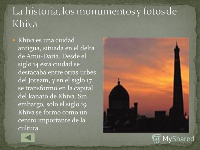 Khiva es una ciudad antigua, situada en el delta de Amu-Daria. Desde el siglo 14 esta ciudad se destacaba entre otras urbes del Jorezm, y en el siglo 17 se transformo en la capital del kanato de Khiva. Sin embargo, solo el siglo 19 Khiva se formo com