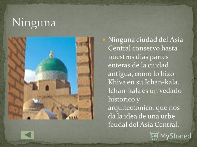 Ninguna ciudad del Asia Central conservo hasta nuestros dias partes enteras de la ciudad antigua, como lo hizo Khiva en su Ichan-kala. Ichan-kala es un vedado historico y arquitectonico, que nos da la idea de una urbe feudal del Asia Central.