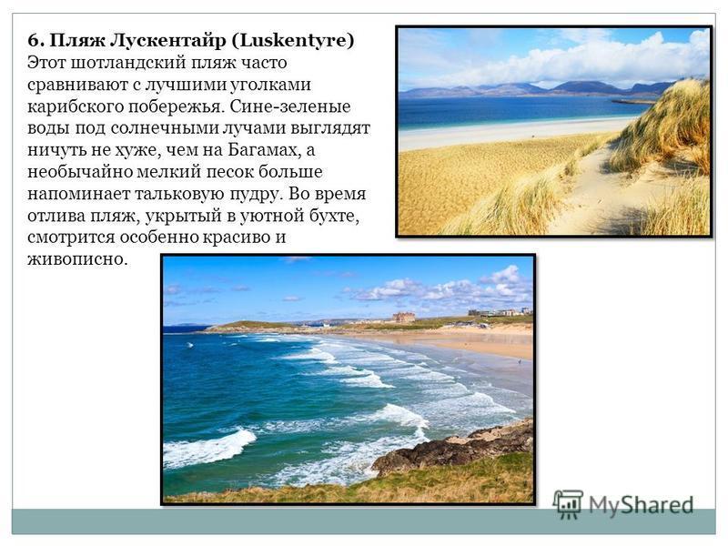 6. Пляж Лускентайр (Luskentyre) Этот шотландский пляж часто сравнивают с лучшими уголками карибского побережья. Сине-зеленые воды под солнечными лучами выглядят ничуть не хуже, чем на Багамах, а необычайно мелкий песок больше напоминает тальковую пуд