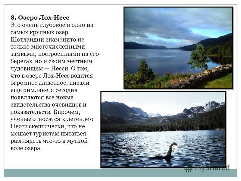 8. Озеро Лох-Несс Это очень глубокое и одно из самых крупных озер Шотландии знаменито не только многочисленными замками, построенными на его берегах, но и своим местным чудовищем Несси. О том, что в озере Лох-Несс водится огромное животное, писали ещ
