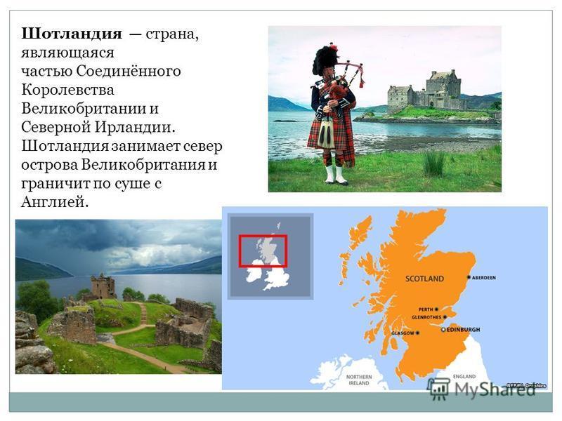 Шотландия страна, являющаяся частью Соединённого Королевства Великобритании и Северной Ирландии. Шотландия занимает север острова Великобритания и граничит по суше с Англией.