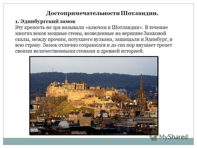 Достопримечательности Шотландии. 1. Эдинбургский замок Эту крепость не зря называли «ключом к Шотландии». В течение многих веков мощные стены, возведенные на вершине Замковой скалы, между прочим, потухшего вулкана, защищали и Эдинбург, и всю страну.