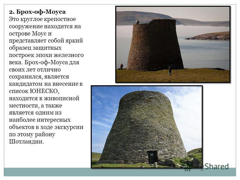 2. Брох-оф-Моуса Это круглое крепостное сооружение находится на острове Моус и представляет собой яркий образец защитных построек эпохи железного века. Брох-оф-Моуса для своих лет отлично сохранился, является кандидатом на внесение в список ЮНЕСКО, н