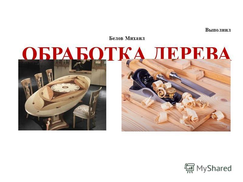 Выполнил Белов Михаил ОБРАБОТКА ДЕРЕВА