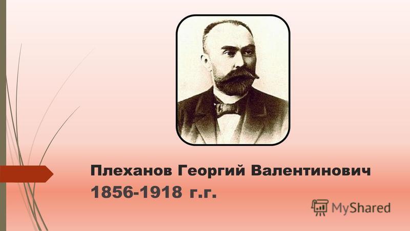 Плеханов Георгий Валентинович 1856-1918 г.г.