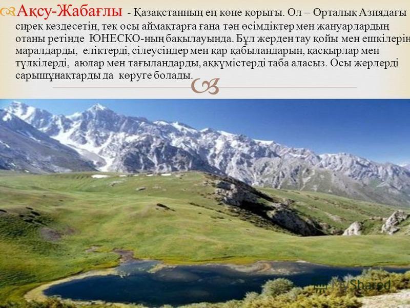 Ақсу - Жабағлы - Қазақстанның ең көне қорығы. Ол – Орталық Азиядағы сирек кездесетін, тек осы аймақтарға ғана тән өсімдіктер мен жануарлардың отаны ретінде ЮНЕСКО - ның бақылауында. Бұл жерден тау қойы мен ешкілерін, маралдарды, еліктерді, сілеусінде