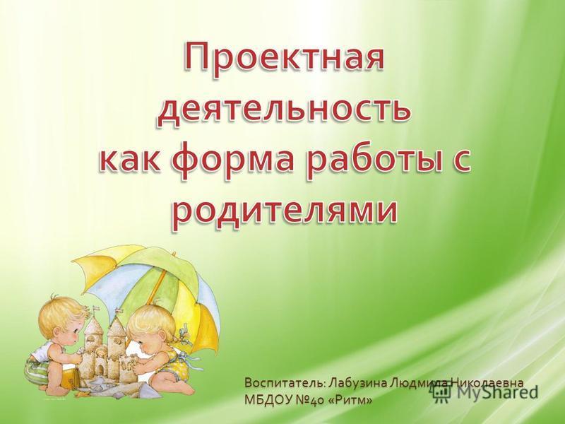 Воспитатель : Лабузина Людмила Николаевна МБДОУ 40 « Ритм »