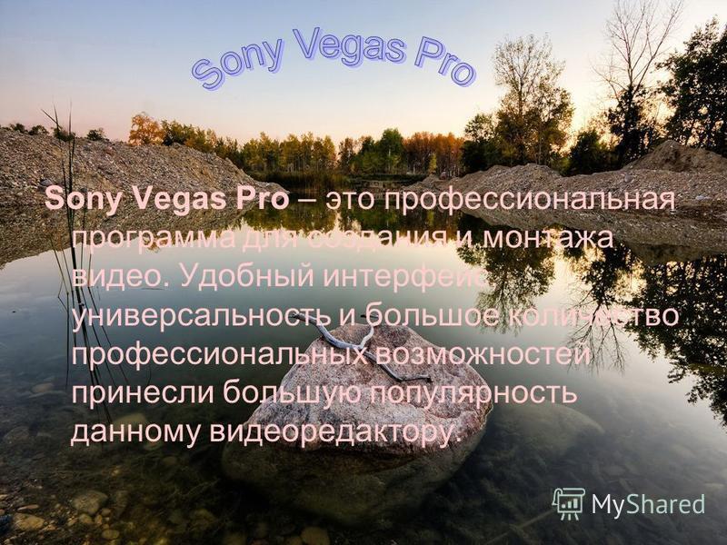 Sony Vegas Pro – это профессиональная программа для создания и монтажа видео. Удобный интерфейс, универсальность и большое количество профессиональных возможностей принесли большую популярность данному видеоредактору.