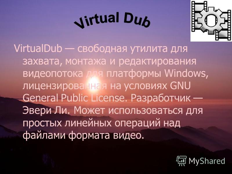 VirtualDub свободная утилита для захвата, монтажа и редактирования видеопотока для платформы Windows, лицензированная на условиях GNU General Public License. Разработчик Эвери Ли. Может использоваться для простых линейных операций над файлами формата