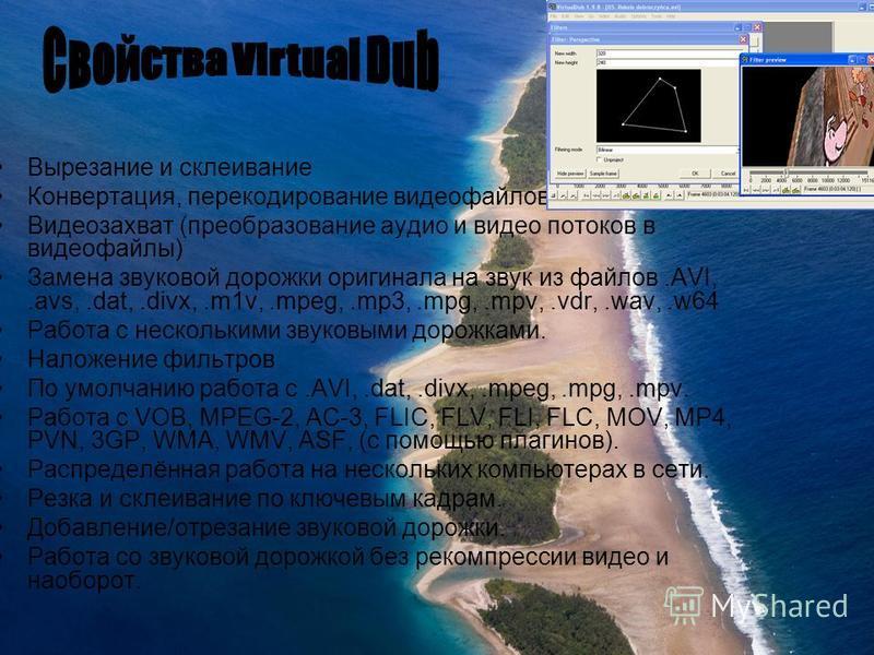 Вырезание и склеивание Конвертация, перекодирование видеофайлов Видеозахват (преобразование аудио и видео потоков в видеофайлы) Замена звуковой дорожки оригинала на звук из файлов.AVI,.avs,.dat,.divx,.m1v,.mpeg,.mp3,.mpg,.mpv,.vdr,.wav,.w64 Работа с