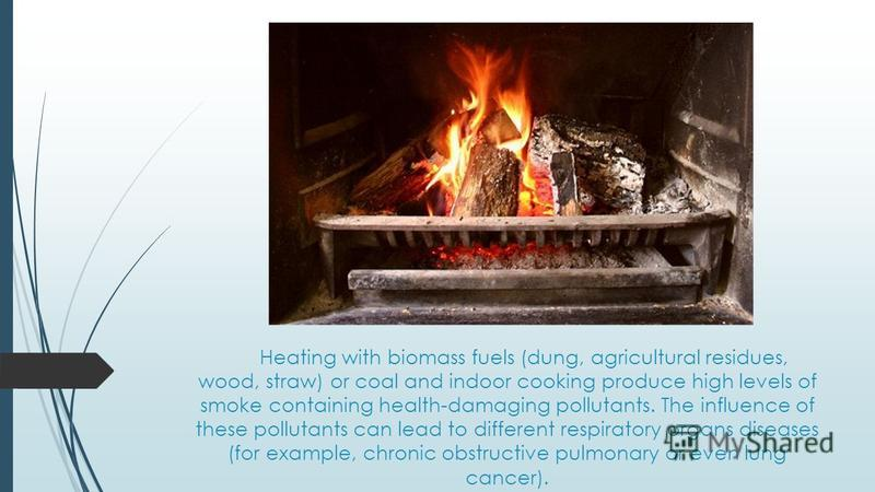 Heating with biomass fuels (dung, agricultural residues, wood, straw) or coal and indoor cooking produce high levels of smoke containing health-damaging pollutants. The influence of these pollutants can lead to different respiratory organs diseases (