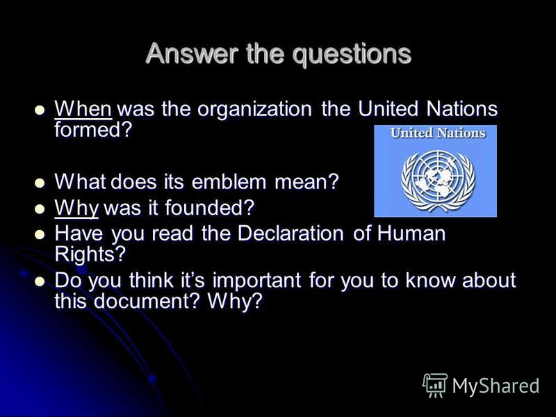 Answer the questions When was the organization the United Nations formed? When was the organization the United Nations formed? When What does its emblem mean? What does its emblem mean? Why was it founded? Why was it founded? Why Have you read the De