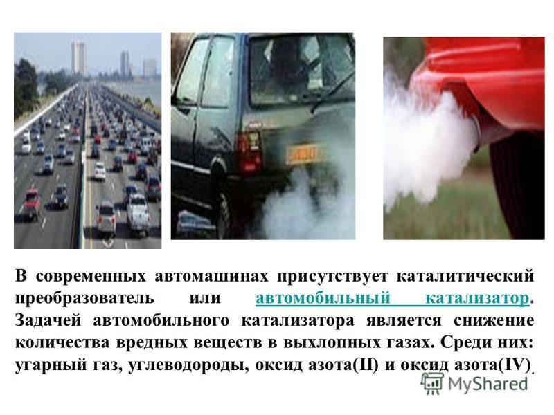 В современных автомашинах присутствует каталитический преобразователь или автомобильный катализатор. Задачей автомобильного катализатора является снижение количества вредных веществ в выхлопных газах. Среди них: угарный газ, углеводороды, оксид азота