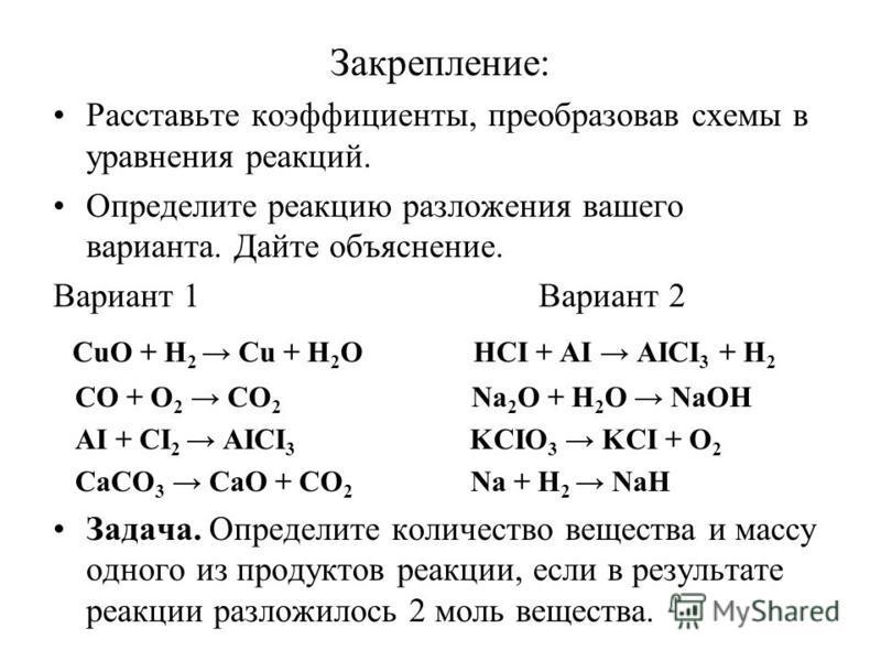 Закрепление: Расставьте коэффициенты, преобразовав схемы в уравнения реакций. Определите реакцию разложения вашего варианта. Дайте объяснение. Вариант 1 Вариант 2 CuO + H 2 Cu + H 2 O HCI + AI AICI 3 + H 2 CO + O 2 CO 2 Na 2 O + H 2 O NaOH AI + CI 2