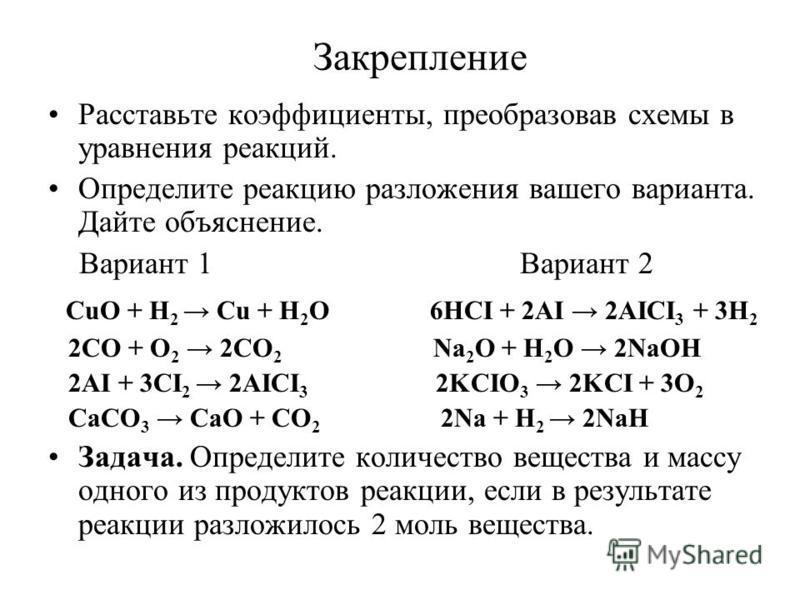 Закрепление Расставьте коэффициенты, преобразовав схемы в уравнения реакций. Определите реакцию разложения вашего варианта. Дайте объяснение. Вариант 1 Вариант 2 CuO + H 2 Cu + H 2 O 6HCI + 2AI 2AICI 3 + 3H 2 2CO + O 2 2CO 2 Na 2 O + H 2 O 2NaOH 2AI
