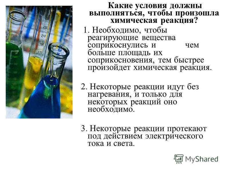 Какие условия должны выполняться, чтобы произошла химическая реакция? 1. Необходимо, чтобы реагирующие вещества соприкоснулись и чем больше площадь их соприкосновения, тем быстрее произойдет химическая реакция. 2. Некоторые реакции идут без нагревани