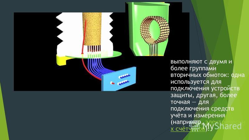 трансформатор тока выполняют с двумя и более группами вторичных обмоток: одна используется для подключения устройств защиты, другая, более точная для подключения средств учёта и измерения (например, электрически х счётчиков).электрически х счётчиков