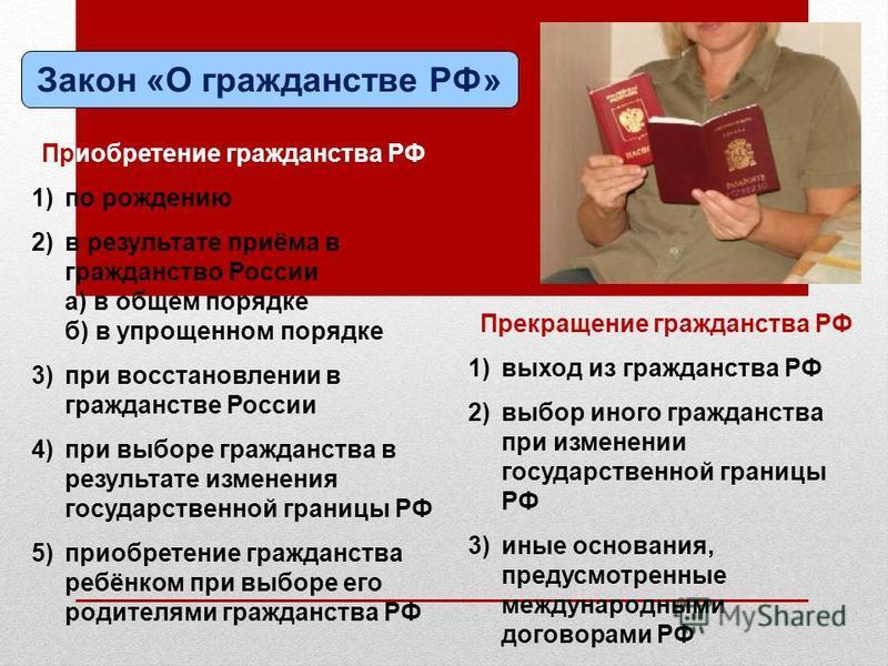 Закон «О гражданстве РФ» Приобретение гражданства РФ 1)по рождению 2)в результате приёма в гражданство России а) в общем порядке б) в упрощенном порядке 3)при восстановлении в гражданстве России 4)при выборе гражданства в результате изменения государ