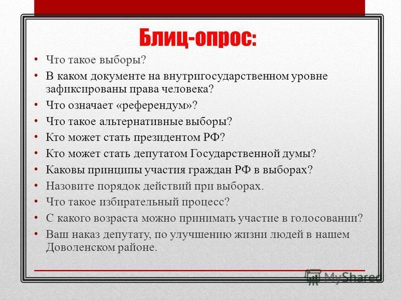 Блиц-опрос: Что такое выборы? В каком документе на внутригосударственном уровне зафиксированы права человека? Что означает «референдум»? Что такое альтернативные выборы? Кто может стать президентом РФ? Кто может стать депутатом Государственной думы?