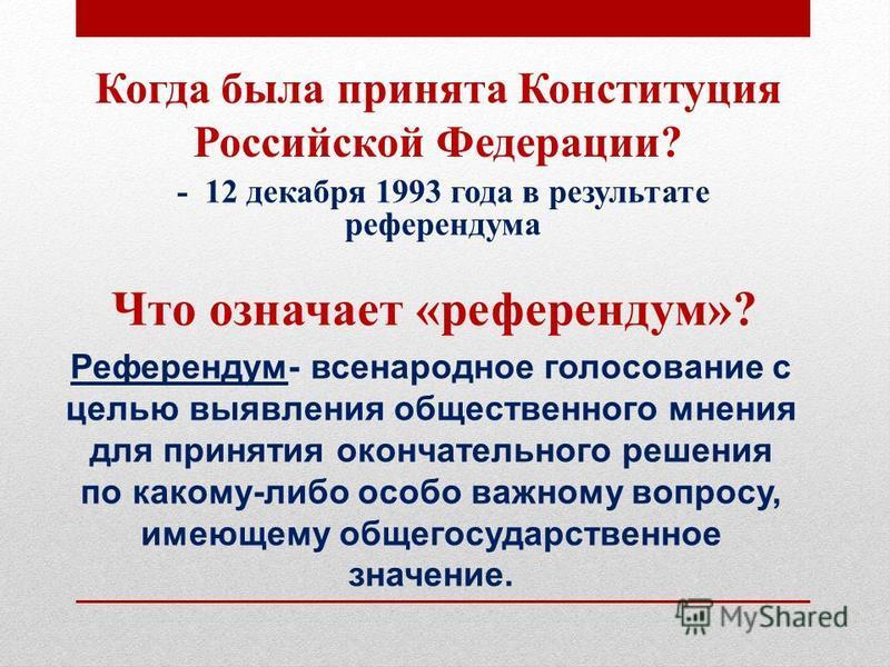 Что означает «референдум»? - 12 декабря 1993 года в результате референдума Когда была принята Конституция Российской Федерации? Референдум- всенародное голосование с целью выявления общественного мнения для принятия окончательного решения по какому-л