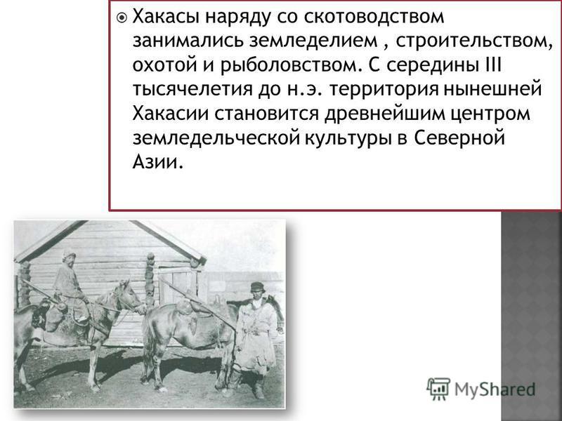 Хакасы наряду со скотоводством занимались земледелием, строительством, охотой и рыболовством. С середины III тысячелетия до н.э. территория нынешней Хакасии становится древнейшим центром земледельческой культуры в Северной Азии.