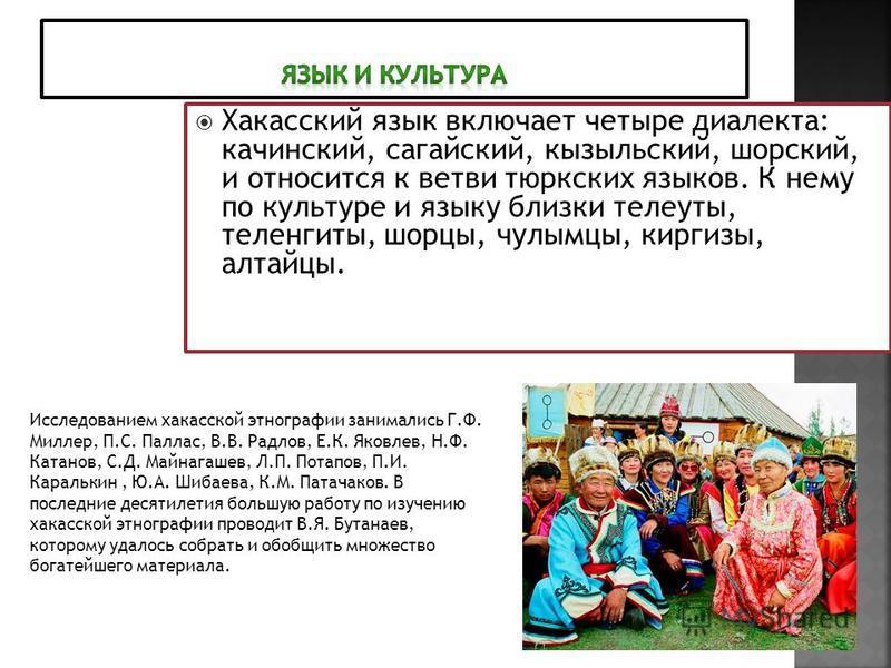 Хакасский язык включает четыре диалекта: качинский, ногайский, кызыльский, шорский, и относится к ветви тюркских языков. К нему по культуре и языку близки телеуты, теленгиты, шорцы, чулымцы, киргизы, алтайцы. Исследованием какасской этнографии занима