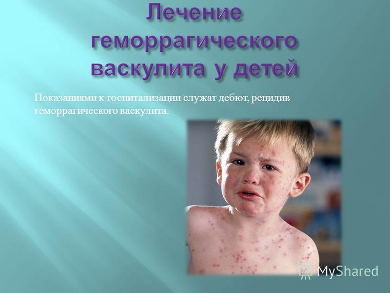 Показаниями к госпитализации служат дебют, рецидив геморрагического васкулита.