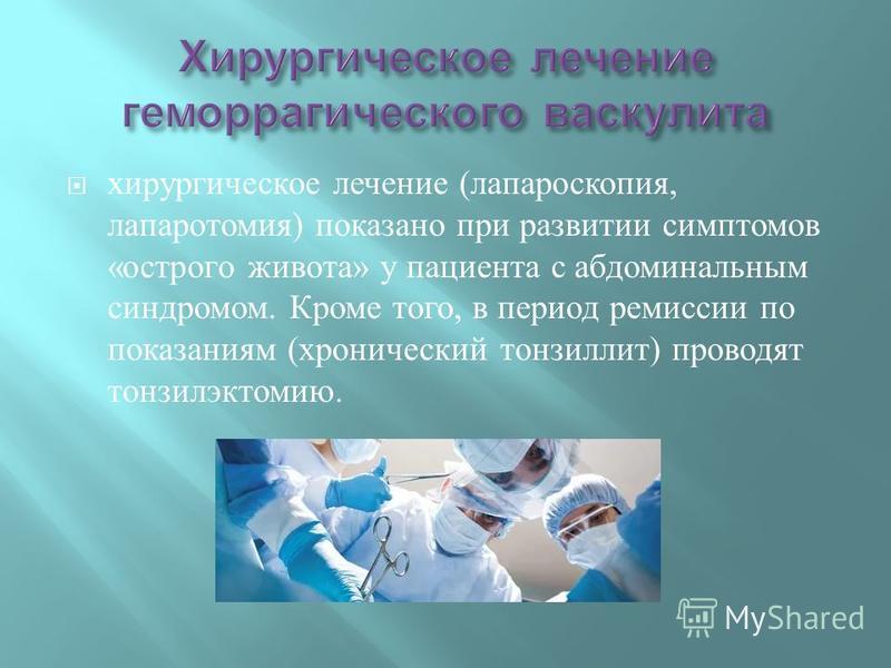 хирургическое лечение ( лапароскопия, лапаротомия ) показано при развитии симптомов « острого живота » у пациента с абдоминальным синдромом. Кроме того, в период ремиссии по показаниям ( хронический тонзиллит ) проводят тонзилэктомию.