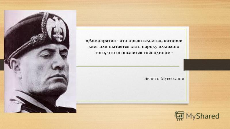 «Демократия - это правительство, которое дает или пытается дать народу иллюзию того, что он является господином» Бенито Муссолини