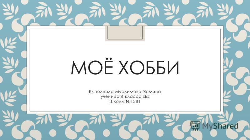 МОЁ ХОББИ Выполнила Муслимова Ясмина ученица 6 класса «Б» Школы 1381