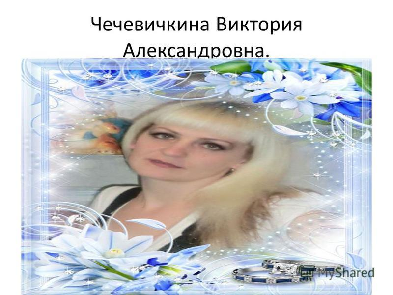 Чечевичкина Виктория Александровна.