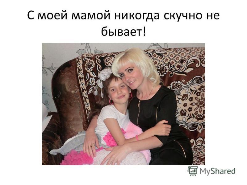 С моей мамой никогда скучно не бывает!