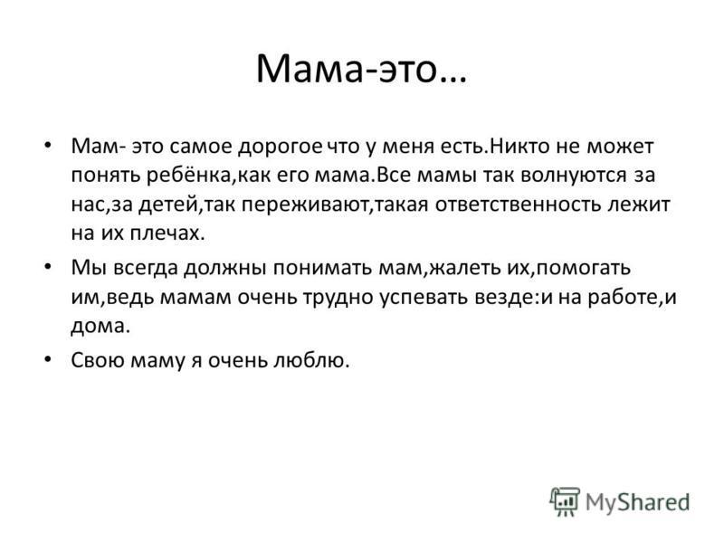 Мама-это… Мам- это самое дорогое что у меня есть.Никто не может понять ребёнка,как его мама.Все мамы так волнуются за нас,за детей,так переживают,такая ответственность лежит на их плечах. Мы всегда должны понимать мам,жалеть их,помогать им,ведь мамам