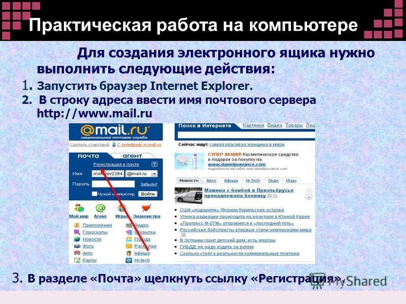 Для создания электронного ящика нужно выполнить следующие действия: 1. Запустить браузер Internet Explorer. 2. В строку адреса ввести имя почтового сервера http://www.mail.ru 3. В разделе «Почта» щелкнуть ссылку «Регистрация». Практическая работа на