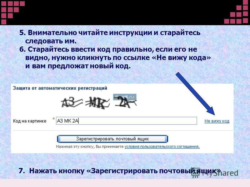 5. Внимательно читайте инструкции и старайтесь следовать им. 6. Старайтесь ввести код правильно, если его не видно, нужно кликнуть по ссылке «Не вижу кода» и вам предложат новый код. 7. Нажать кнопку «Зарегистрировать почтовый ящик »