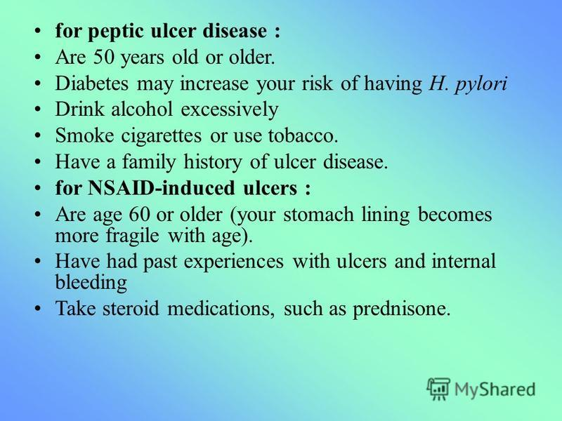 for peptic ulcer disease : Are 50 years old or older. Diabetes may increase your risk of having H. pylori Drink alcohol excessively Smoke cigarettes or use tobacco. Have a family history of ulcer disease. for NSAID-induced ulcers : Are age 60 or olde