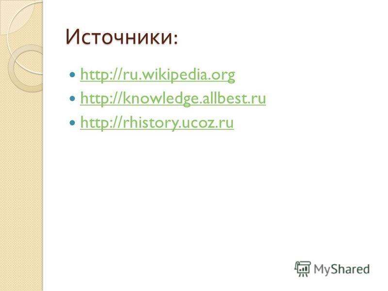 Источники : http://ru.wikipedia.org http://knowledge.allbest.ru http://rhistory.ucoz.ru