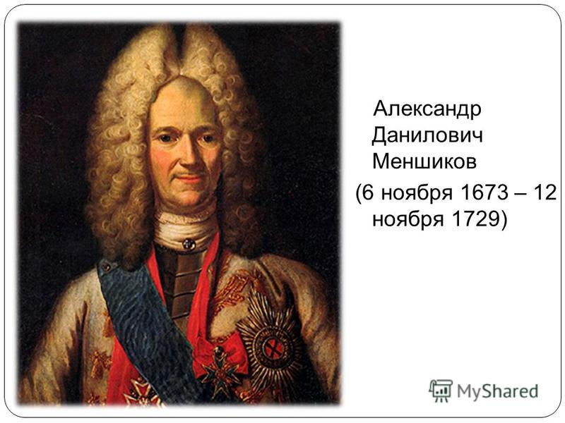 Александр Данилович Меншиков (6 ноября 1673 – 12 ноября 1729)