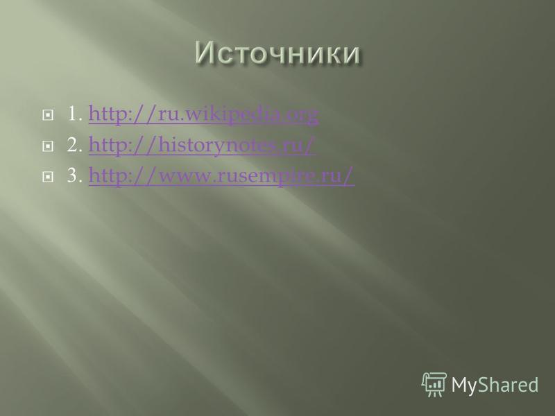 1. http://ru.wikipedia.orghttp://ru.wikipedia.org 2. http://historynotes.ru/http://historynotes.ru/ 3. http://www.rusempire.ru/http://www.rusempire.ru/