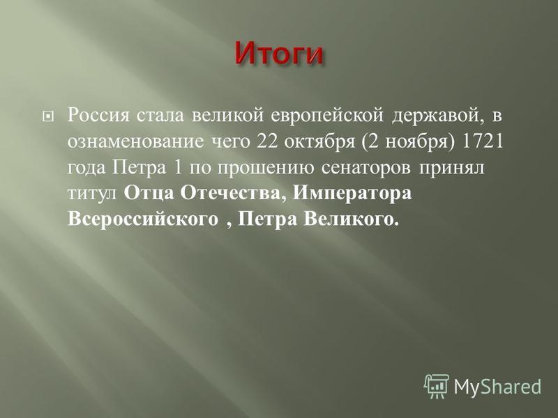 Россия стала великой европейской державой, в ознаменование чего 22 октября (2 ноября ) 1721 года Петра 1 по прошению сенаторов принял титул Отца Отечества, Императора Всероссийского, Петра Великого.