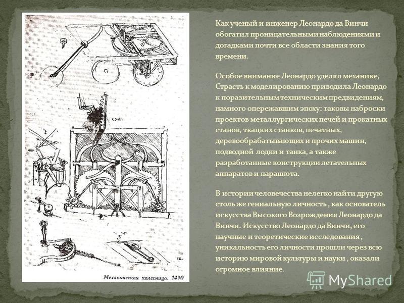 Как ученый и инженер Леонардо да Винчи обогатил проницательными наблюдениями и догадками почти все области знания того времени. Особое внимание Леонардо уделял механике, Страсть к моделированию приводила Леонардо к поразительным техническим предвиден